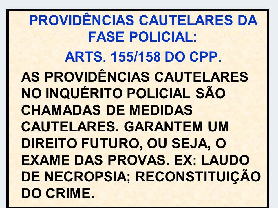 PROVIDÊNCIAS CAUTELARES DA FASE POLICIAL: ARTS. 155/158 DO CPP. AS PROVIDÊNCIAS CAUTELARES NO INQUÉRITO POLICIAL SÃO CHAMADAS DE MEDIDAS CAUTELARES. G