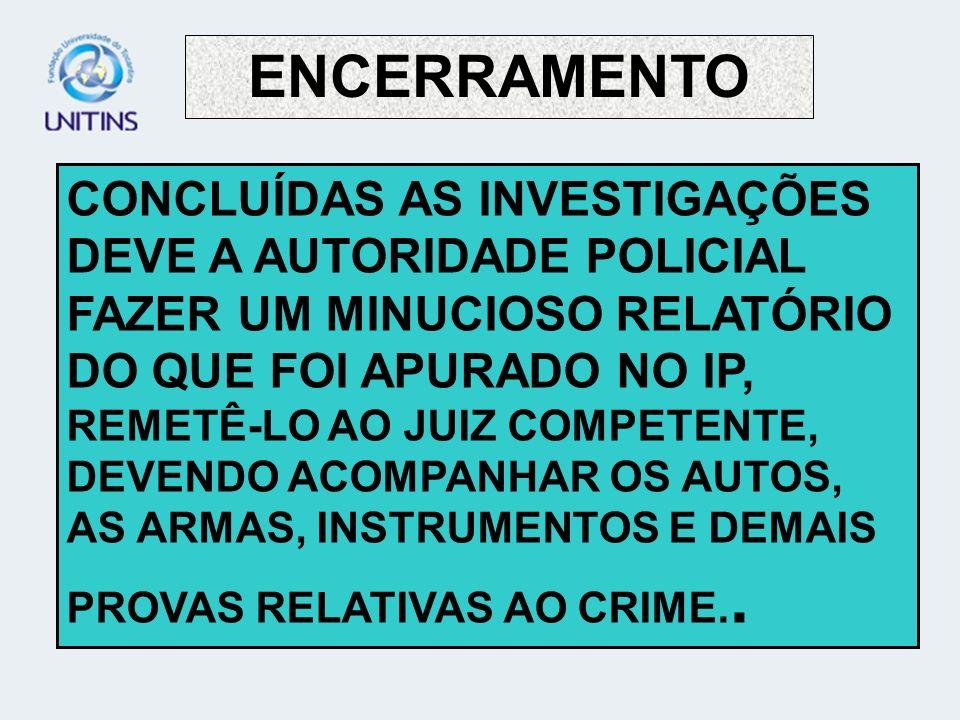 ENCERRAMENTO CONCLUÍDAS AS INVESTIGAÇÕES DEVE A AUTORIDADE POLICIAL FAZER UM MINUCIOSO RELATÓRIO DO QUE FOI APURADO NO IP, REMETÊ-LO AO JUIZ COMPETENT