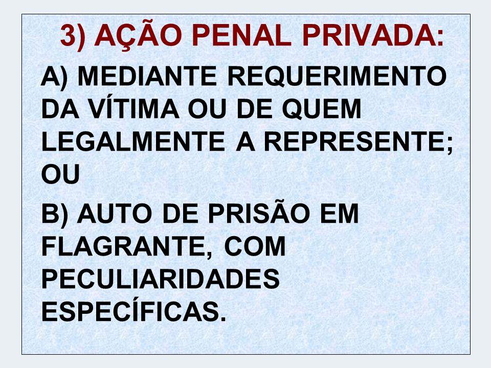 3) AÇÃO PENAL PRIVADA: A) MEDIANTE REQUERIMENTO DA VÍTIMA OU DE QUEM LEGALMENTE A REPRESENTE; OU B) AUTO DE PRISÃO EM FLAGRANTE, COM PECULIARIDADES ES