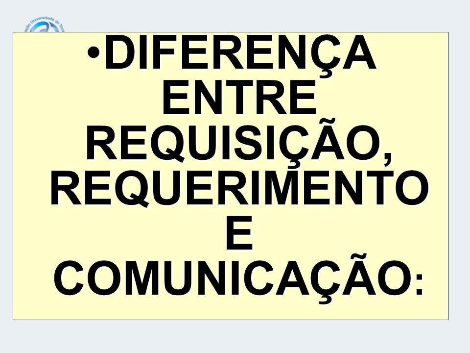 DIFERENÇA ENTRE REQUISIÇÃO, REQUERIMENTO E COMUNICAÇÃO :DIFERENÇA ENTRE REQUISIÇÃO, REQUERIMENTO E COMUNICAÇÃO :