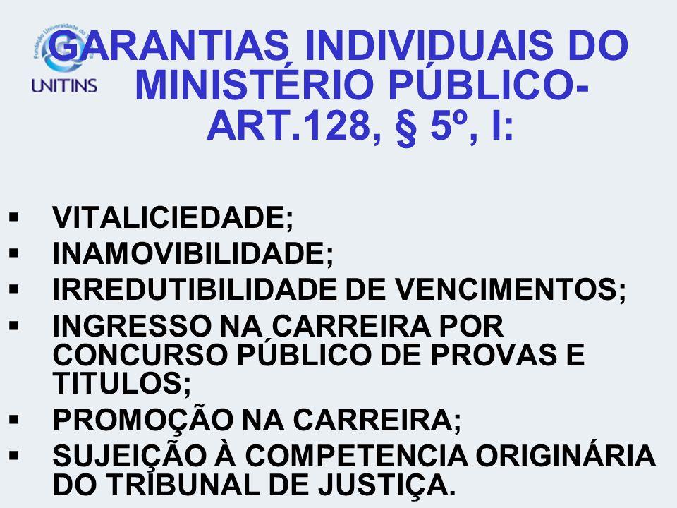 GARANTIAS INDIVIDUAIS DO MINISTÉRIO PÚBLICO- ART.128, § 5º, I: VITALICIEDADE; INAMOVIBILIDADE; IRREDUTIBILIDADE DE VENCIMENTOS; INGRESSO NA CARREIRA P