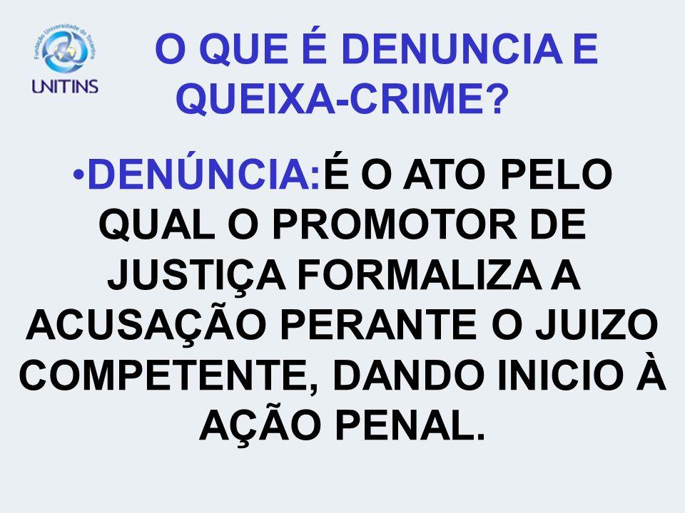 O QUE É DENUNCIA E QUEIXA-CRIME? DENÚNCIA:É O ATO PELO QUAL O PROMOTOR DE JUSTIÇA FORMALIZA A ACUSAÇÃO PERANTE O JUIZO COMPETENTE, DANDO INICIO À AÇÃO