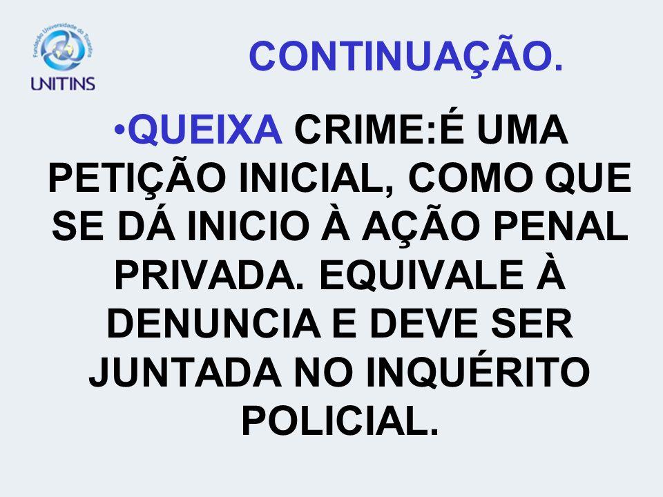 CONTINUAÇÃO. QUEIXA CRIME:É UMA PETIÇÃO INICIAL, COMO QUE SE DÁ INICIO À AÇÃO PENAL PRIVADA. EQUIVALE À DENUNCIA E DEVE SER JUNTADA NO INQUÉRITO POLIC