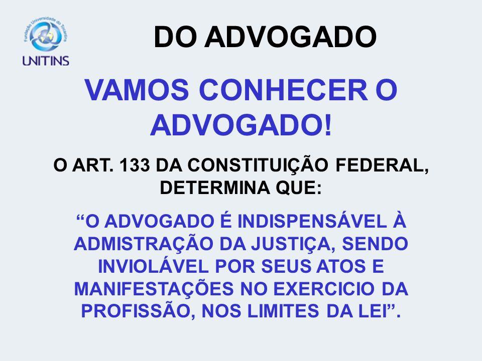 DO ADVOGADO VAMOS CONHECER O ADVOGADO! O ART. 133 DA CONSTITUIÇÃO FEDERAL, DETERMINA QUE: O ADVOGADO É INDISPENSÁVEL À ADMISTRAÇÃO DA JUSTIÇA, SENDO I