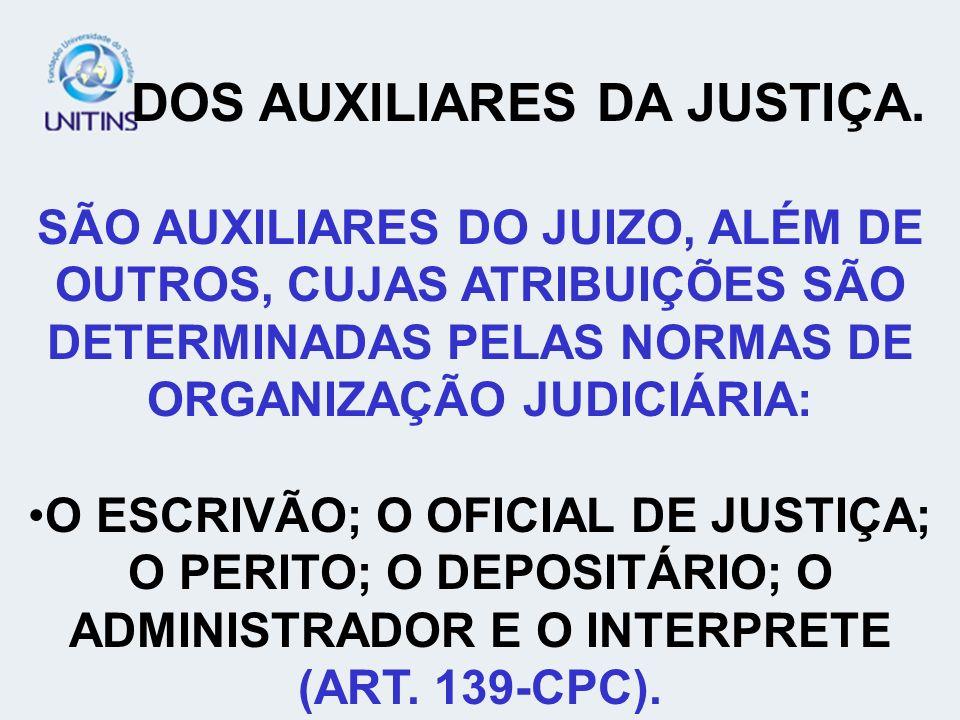 DOS AUXILIARES DA JUSTIÇA. SÃO AUXILIARES DO JUIZO, ALÉM DE OUTROS, CUJAS ATRIBUIÇÕES SÃO DETERMINADAS PELAS NORMAS DE ORGANIZAÇÃO JUDICIÁRIA: O ESCRI
