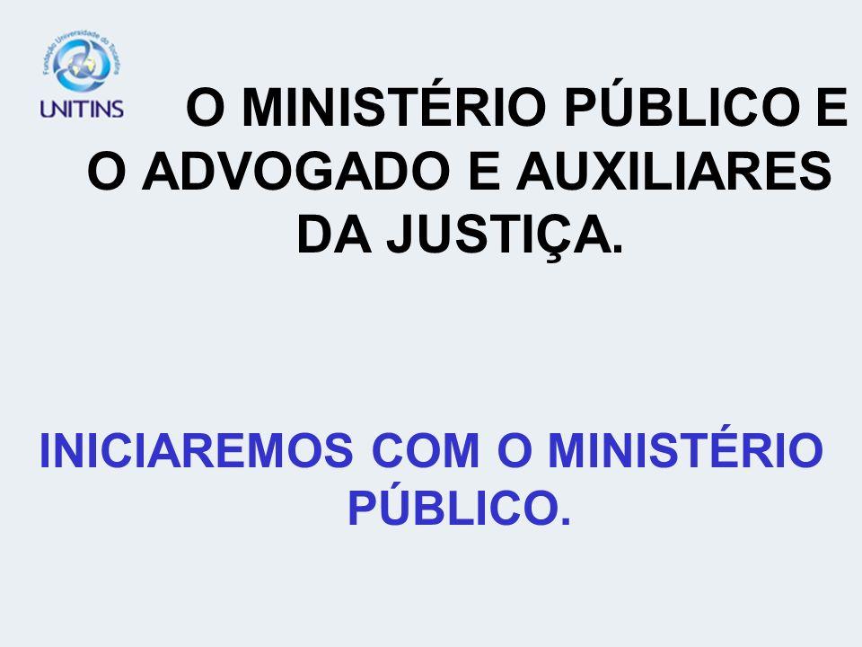 O MINISTÉRIO PÚBLICO E O ADVOGADO E AUXILIARES DA JUSTIÇA. INICIAREMOS COM O MINISTÉRIO PÚBLICO.
