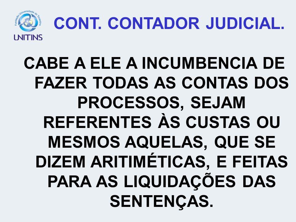 CONT. CONTADOR JUDICIAL. CABE A ELE A INCUMBENCIA DE FAZER TODAS AS CONTAS DOS PROCESSOS, SEJAM REFERENTES ÀS CUSTAS OU MESMOS AQUELAS, QUE SE DIZEM A