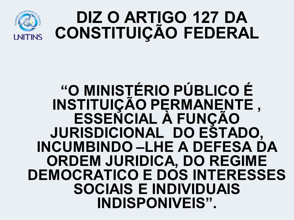 DIZ O ARTIGO 127 DA CONSTITUIÇÃO FEDERAL O MINISTÉRIO PÚBLICO É INSTITUIÇÃO PERMANENTE, ESSENCIAL À FUNÇÃO JURISDICIONAL DO ESTADO, INCUMBINDO –LHE A