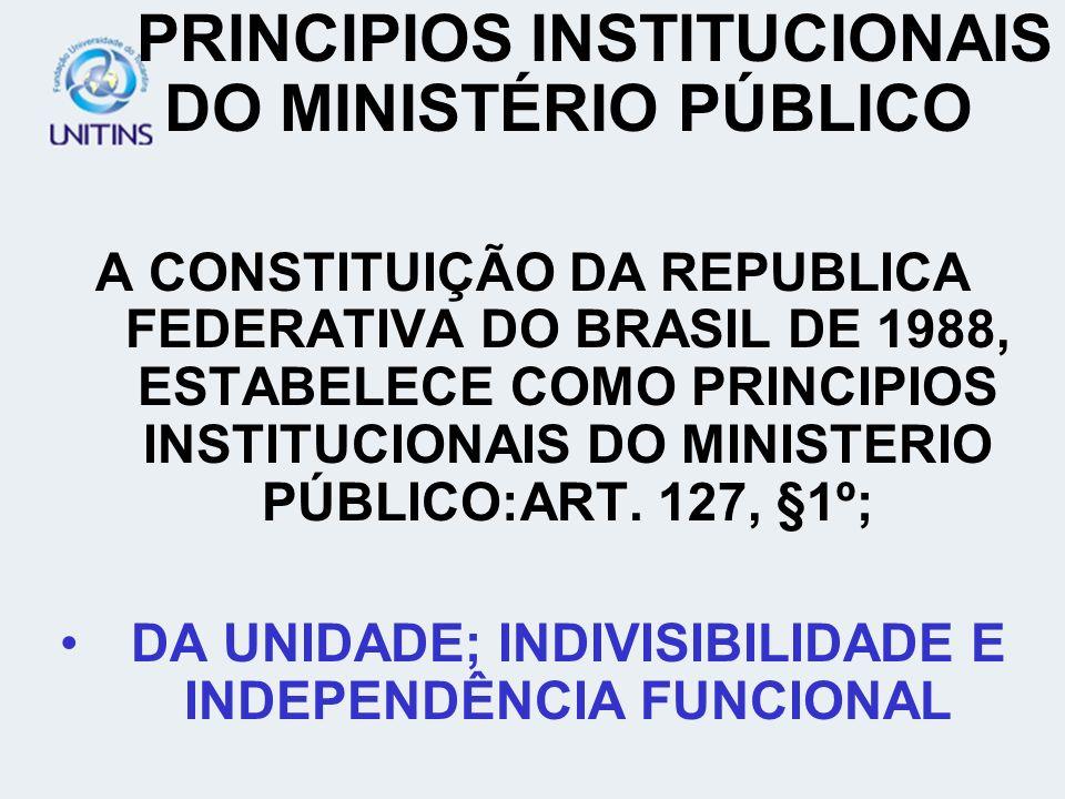 PRINCIPIOS INSTITUCIONAIS DO MINISTÉRIO PÚBLICO A CONSTITUIÇÃO DA REPUBLICA FEDERATIVA DO BRASIL DE 1988, ESTABELECE COMO PRINCIPIOS INSTITUCIONAIS DO