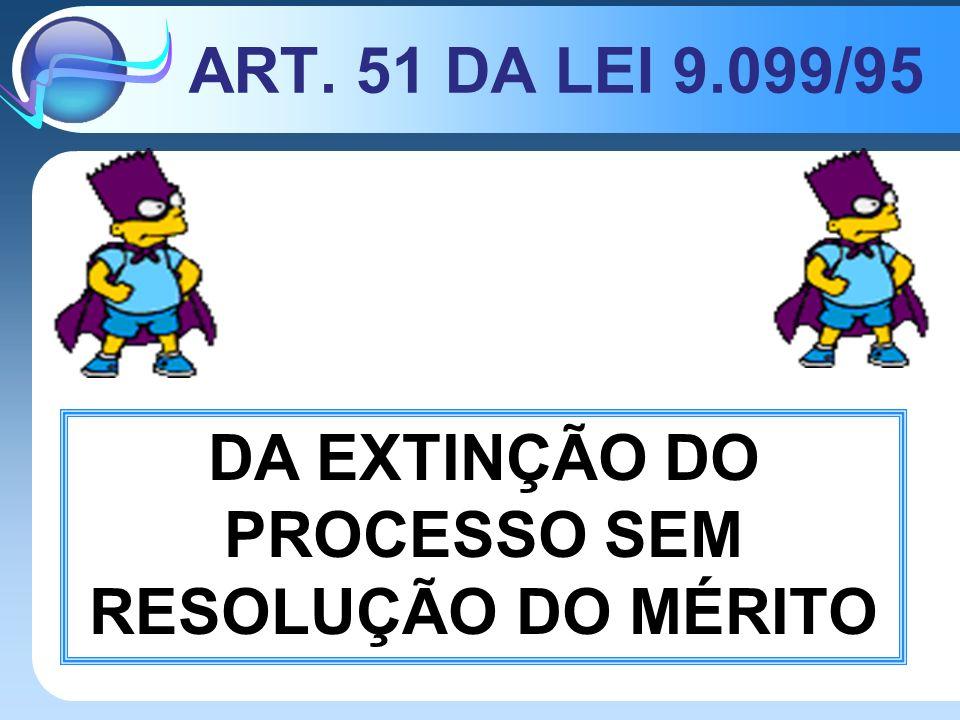 ART. 51 DA LEI 9.099/95 DA EXTINÇÃO DO PROCESSO SEM RESOLUÇÃO DO MÉRITO