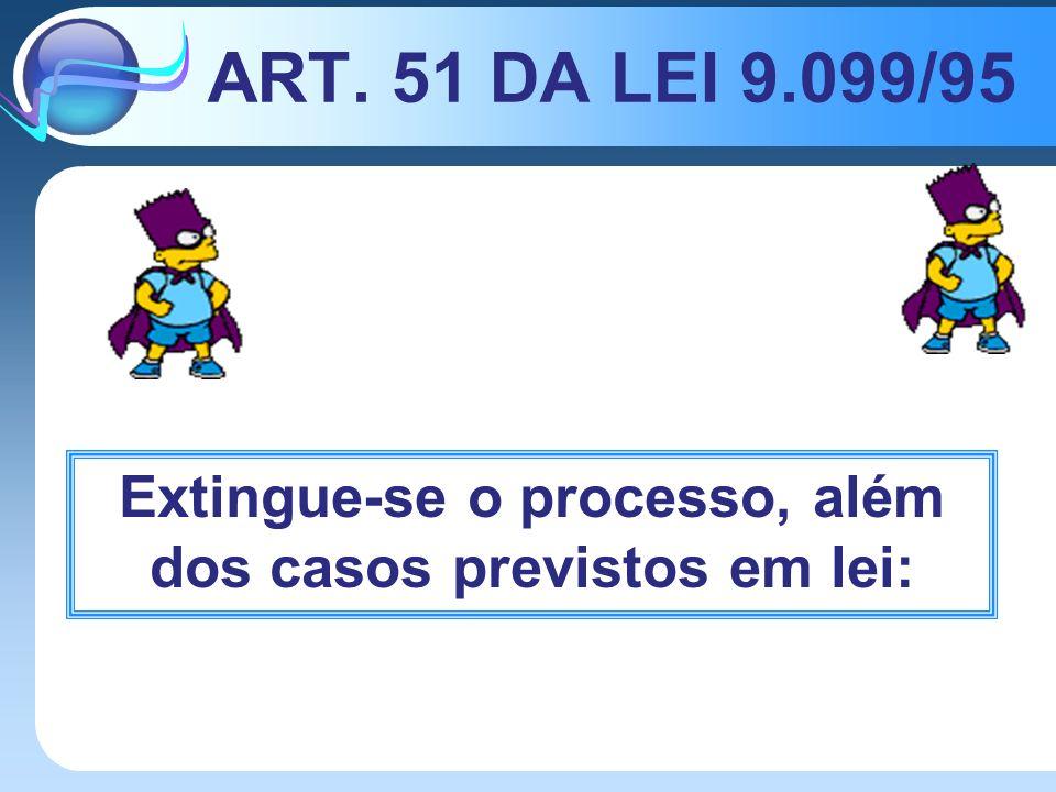 ART. 51 DA LEI 9.099/95 Extingue-se o processo, além dos casos previstos em lei: