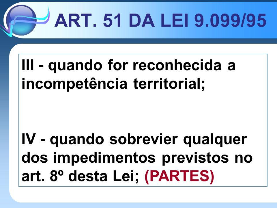 ART. 51 DA LEI 9.099/95 III - quando for reconhecida a incompetência territorial; IV - quando sobrevier qualquer dos impedimentos previstos no art. 8º