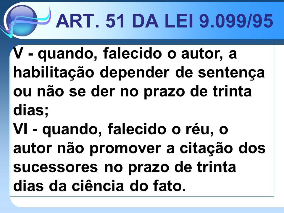 ART. 51 DA LEI 9.099/95 V - quando, falecido o autor, a habilitação depender de sentença ou não se der no prazo de trinta dias; VI - quando, falecido