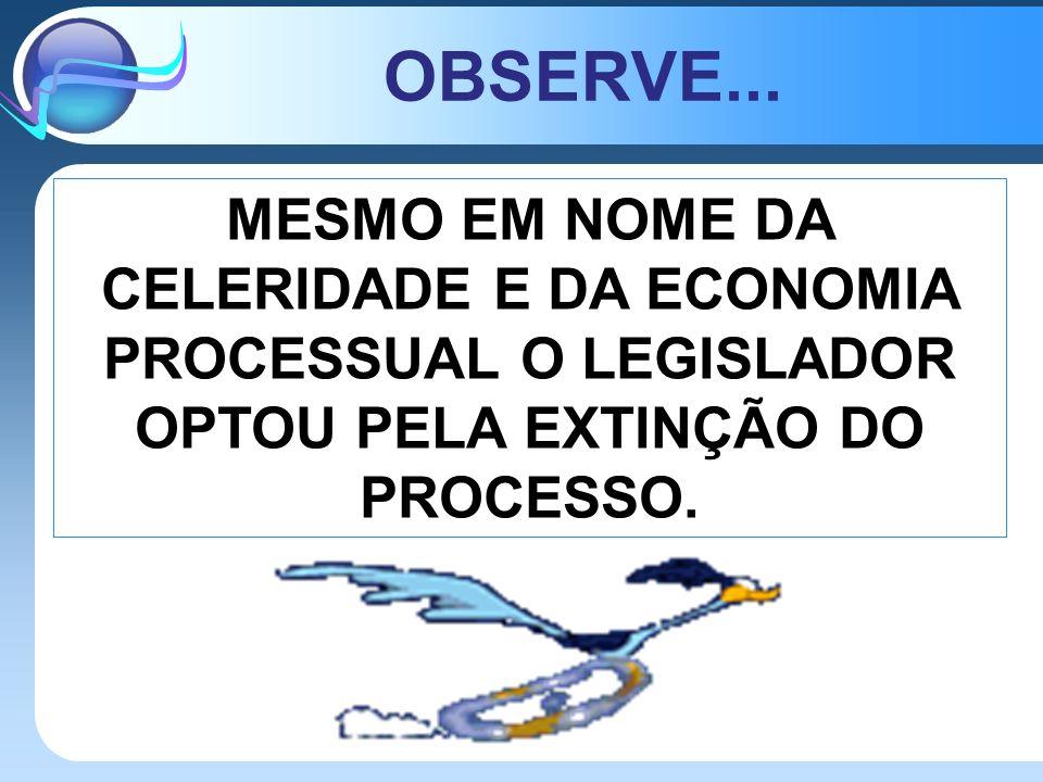 OBSERVE... MESMO EM NOME DA CELERIDADE E DA ECONOMIA PROCESSUAL O LEGISLADOR OPTOU PELA EXTINÇÃO DO PROCESSO.