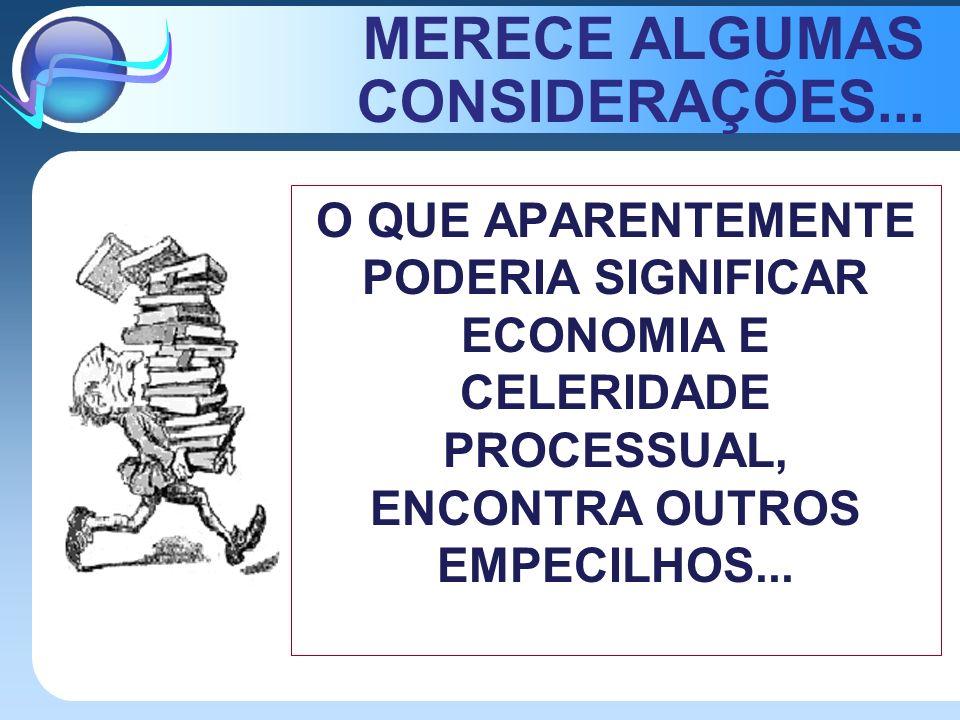 MERECE ALGUMAS CONSIDERAÇÕES... O QUE APARENTEMENTE PODERIA SIGNIFICAR ECONOMIA E CELERIDADE PROCESSUAL, ENCONTRA OUTROS EMPECILHOS...