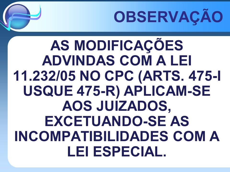 OBSERVAÇÃO AS MODIFICAÇÕES ADVINDAS COM A LEI 11.232/05 NO CPC (ARTS. 475-I USQUE 475-R) APLICAM-SE AOS JUIZADOS, EXCETUANDO-SE AS INCOMPATIBILIDADES