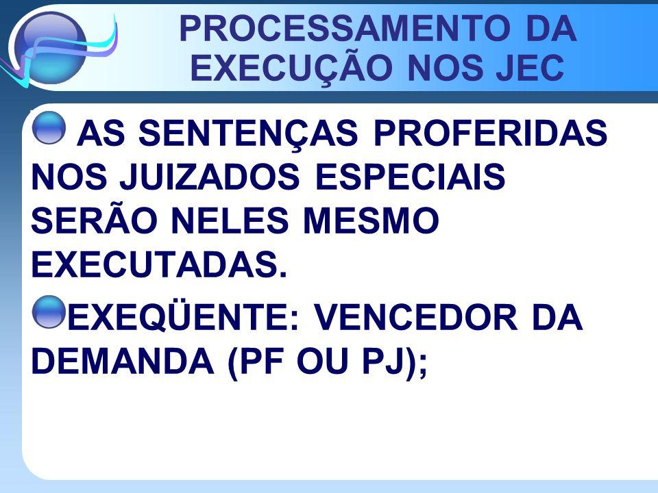 PROCESSAMENTO DA EXECUÇÃO NOS JEC AS SENTENÇAS PROFERIDAS NOS JUIZADOS ESPECIAIS SERÃO NELES MESMO EXECUTADAS. EXEQÜENTE: VENCEDOR DA DEMANDA (PF OU P