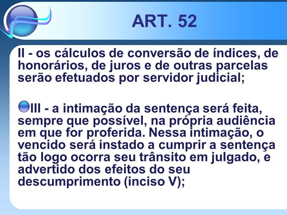 ART. 52 II - os cálculos de conversão de índices, de honorários, de juros e de outras parcelas serão efetuados por servidor judicial; III - a intimaçã