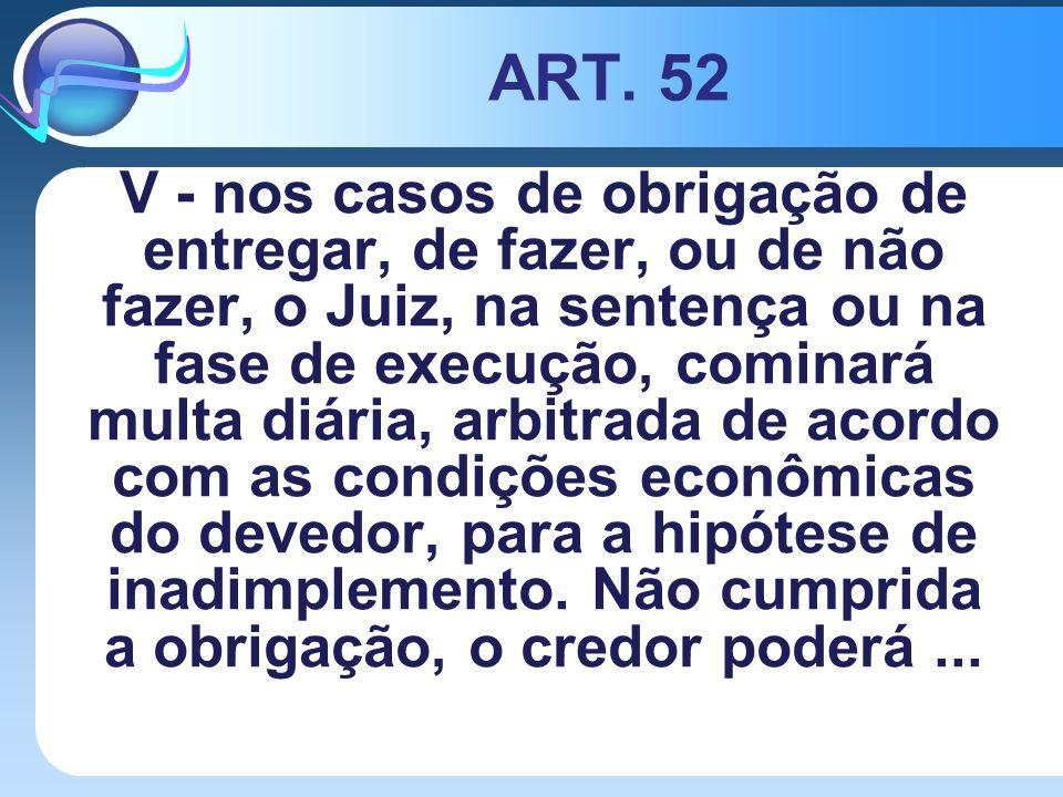 ART. 52 V - nos casos de obrigação de entregar, de fazer, ou de não fazer, o Juiz, na sentença ou na fase de execução, cominará multa diária, arbitrad