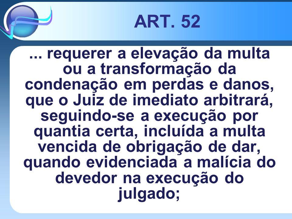 ART. 52... requerer a elevação da multa ou a transformação da condenação em perdas e danos, que o Juiz de imediato arbitrará, seguindo-se a execução p