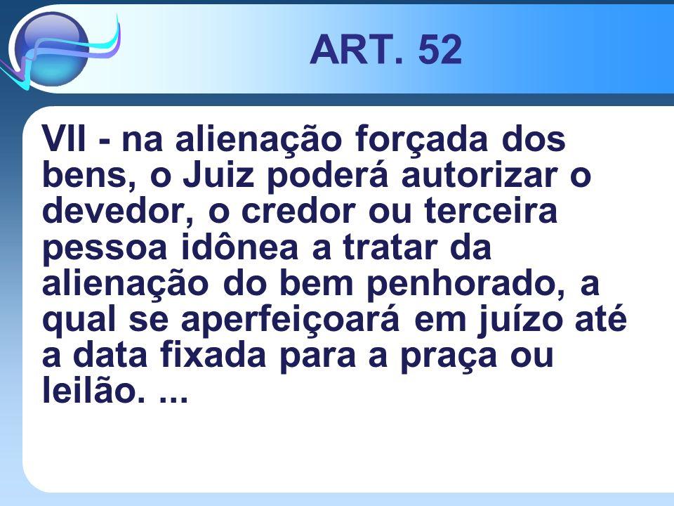 ART. 52 VII - na alienação forçada dos bens, o Juiz poderá autorizar o devedor, o credor ou terceira pessoa idônea a tratar da alienação do bem penhor
