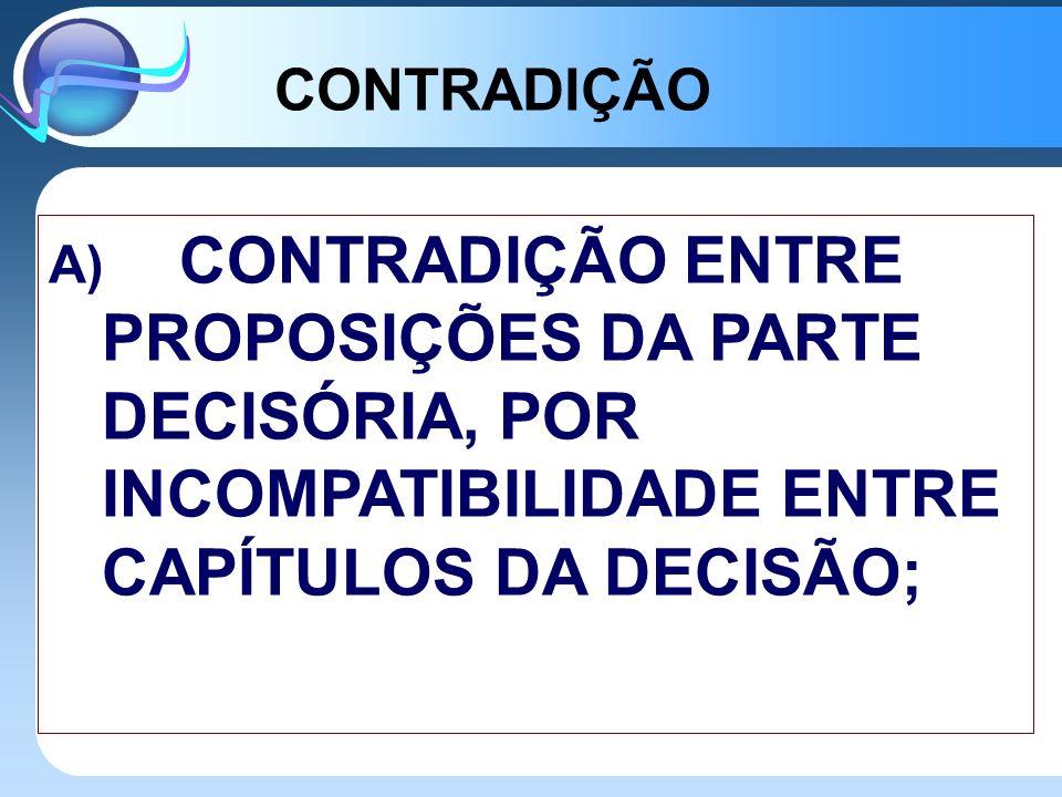 B) CONTRADIÇÃO ENTRE A PROPOSIÇÃO ENUNCIADA NAS RAZÕES DE DECIDIR E O CONSEQÜENTE DISPOSITIVO; C) CONTRADIÇÃO ENTRE A EMENTA E O CORPO DO ACÓRDÃO.