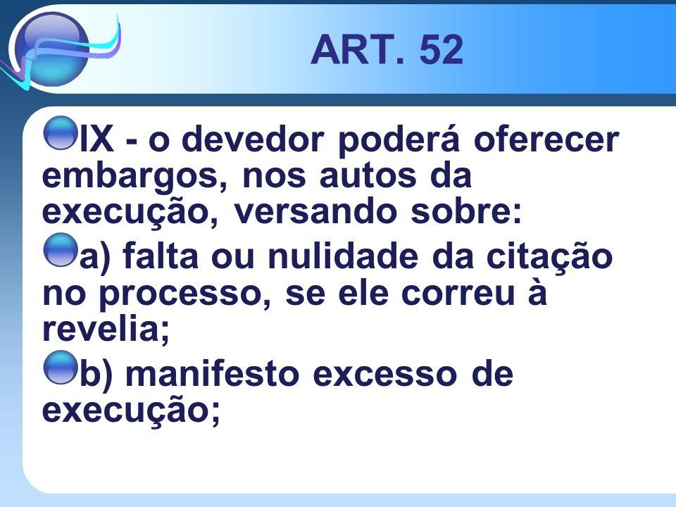 ART. 52 IX - o devedor poderá oferecer embargos, nos autos da execução, versando sobre: a) falta ou nulidade da citação no processo, se ele correu à r