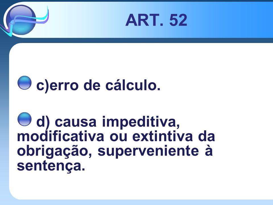 ART. 52 c)erro de cálculo. d) causa impeditiva, modificativa ou extintiva da obrigação, superveniente à sentença.