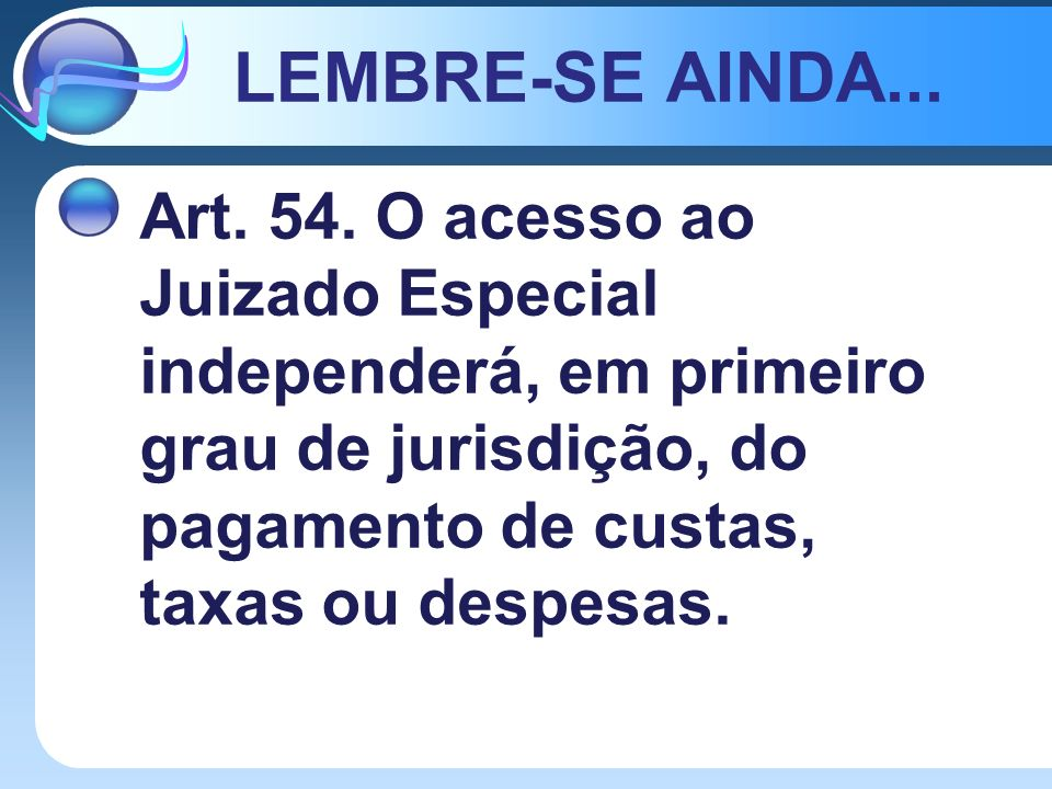 LEMBRE-SE AINDA... Art. 54. O acesso ao Juizado Especial independerá, em primeiro grau de jurisdição, do pagamento de custas, taxas ou despesas.