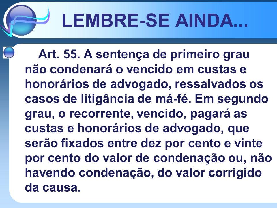 LEMBRE-SE AINDA... Art. 55. A sentença de primeiro grau não condenará o vencido em custas e honorários de advogado, ressalvados os casos de litigância