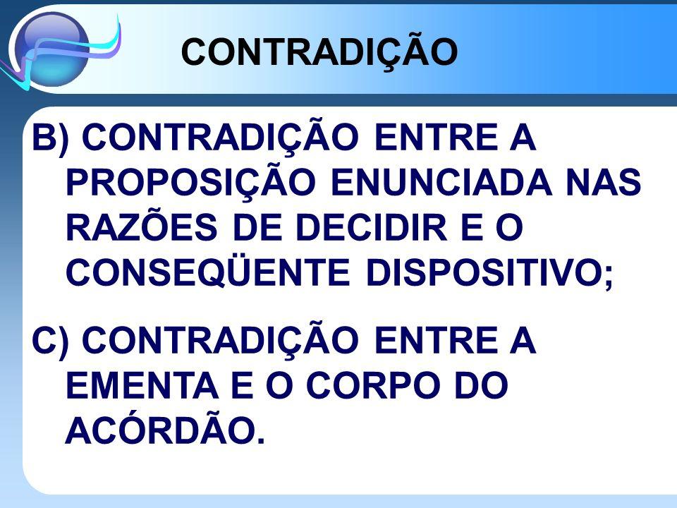 B) CONTRADIÇÃO ENTRE A PROPOSIÇÃO ENUNCIADA NAS RAZÕES DE DECIDIR E O CONSEQÜENTE DISPOSITIVO; C) CONTRADIÇÃO ENTRE A EMENTA E O CORPO DO ACÓRDÃO. CON
