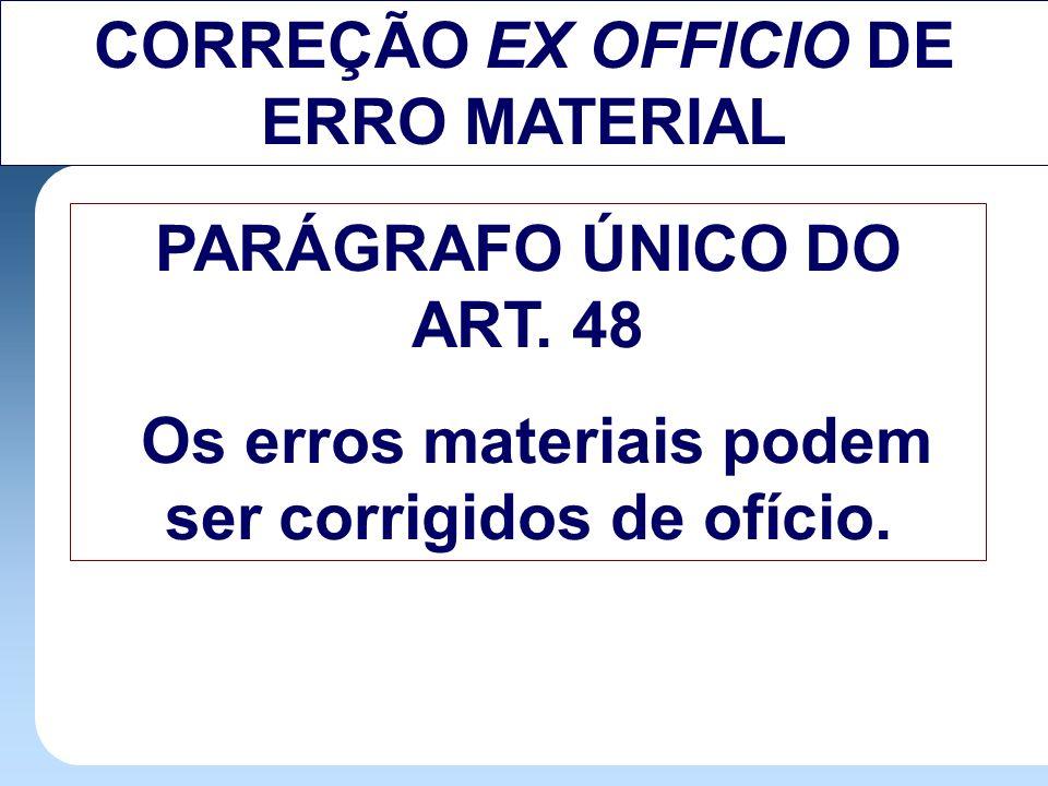 CORREÇÃO EX OFFICIO DE ERRO MATERIAL PARÁGRAFO ÚNICO DO ART. 48 Os erros materiais podem ser corrigidos de ofício.