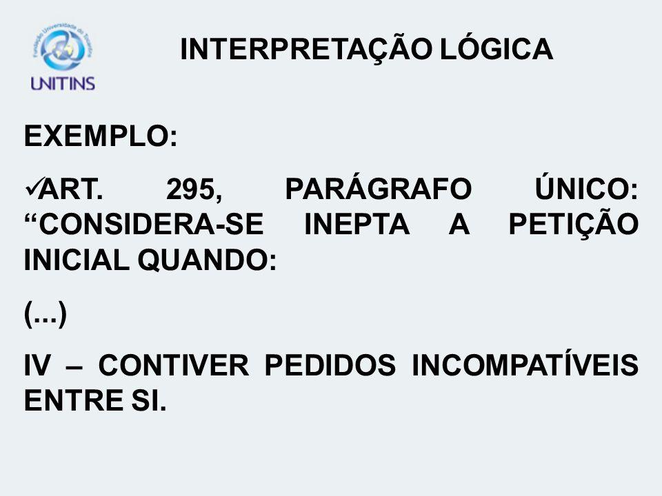 EXEMPLO: ART. 295, PARÁGRAFO ÚNICO: CONSIDERA-SE INEPTA A PETIÇÃO INICIAL QUANDO: (...) IV – CONTIVER PEDIDOS INCOMPATÍVEIS ENTRE SI. INTERPRETAÇÃO LÓ