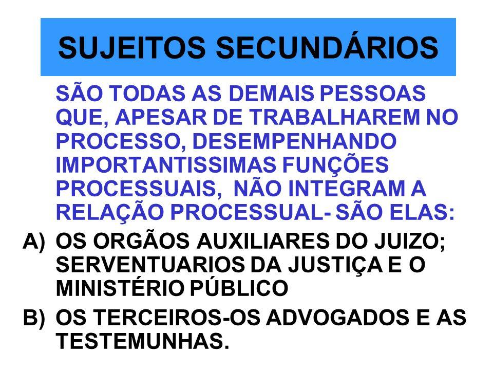 SUJEITOS SECUNDÁRIOS SÃO TODAS AS DEMAIS PESSOAS QUE, APESAR DE TRABALHAREM NO PROCESSO, DESEMPENHANDO IMPORTANTISSIMAS FUNÇÕES PROCESSUAIS, NÃO INTEG