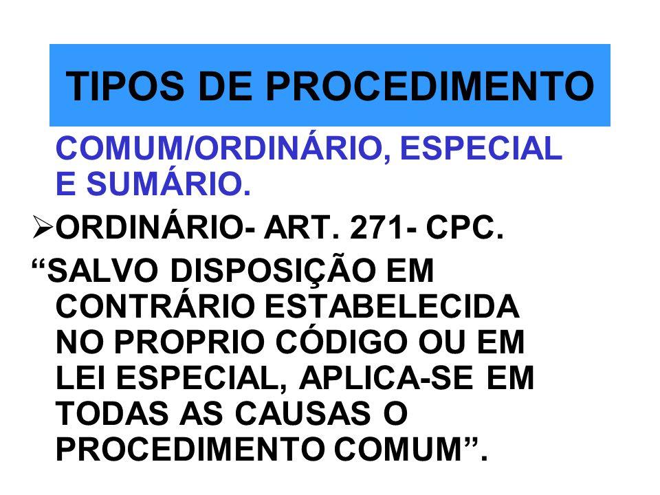 TIPOS DE PROCEDIMENTO COMUM/ORDINÁRIO, ESPECIAL E SUMÁRIO. ORDINÁRIO- ART. 271- CPC. SALVO DISPOSIÇÃO EM CONTRÁRIO ESTABELECIDA NO PROPRIO CÓDIGO OU E