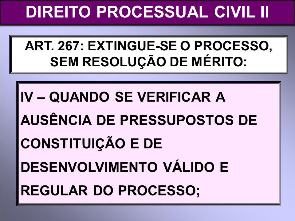 ART. 267: EXTINGUE-SE O PROCESSO, SEM RESOLUÇÃO DE MÉRITO: IV – QUANDO SE VERIFICAR A AUSÊNCIA DE PRESSUPOSTOS DE CONSTITUIÇÃO E DE DESENVOLVIMENTO VÁ