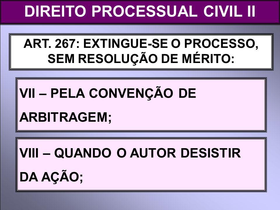 ART. 267: EXTINGUE-SE O PROCESSO, SEM RESOLUÇÃO DE MÉRITO: VII – PELA CONVENÇÃO DE ARBITRAGEM; DIREITO PROCESSUAL CIVIL II VIII – QUANDO O AUTOR DESIS