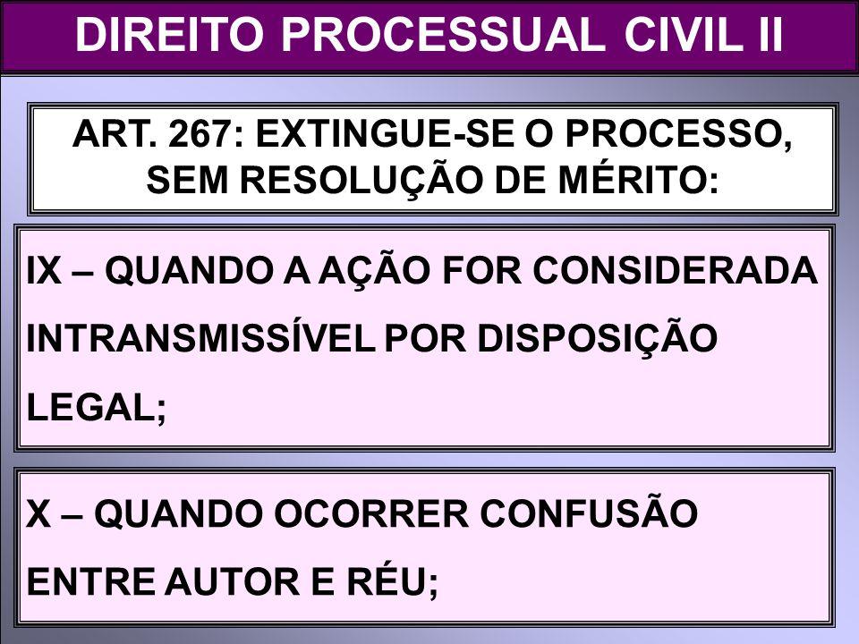 ART. 267: EXTINGUE-SE O PROCESSO, SEM RESOLUÇÃO DE MÉRITO: IX – QUANDO A AÇÃO FOR CONSIDERADA INTRANSMISSÍVEL POR DISPOSIÇÃO LEGAL; DIREITO PROCESSUAL