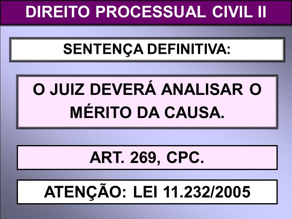 SENTENÇA DEFINITIVA: O JUIZ DEVERÁ ANALISAR O MÉRITO DA CAUSA. DIREITO PROCESSUAL CIVIL II ART. 269, CPC. ATENÇÃO: LEI 11.232/2005