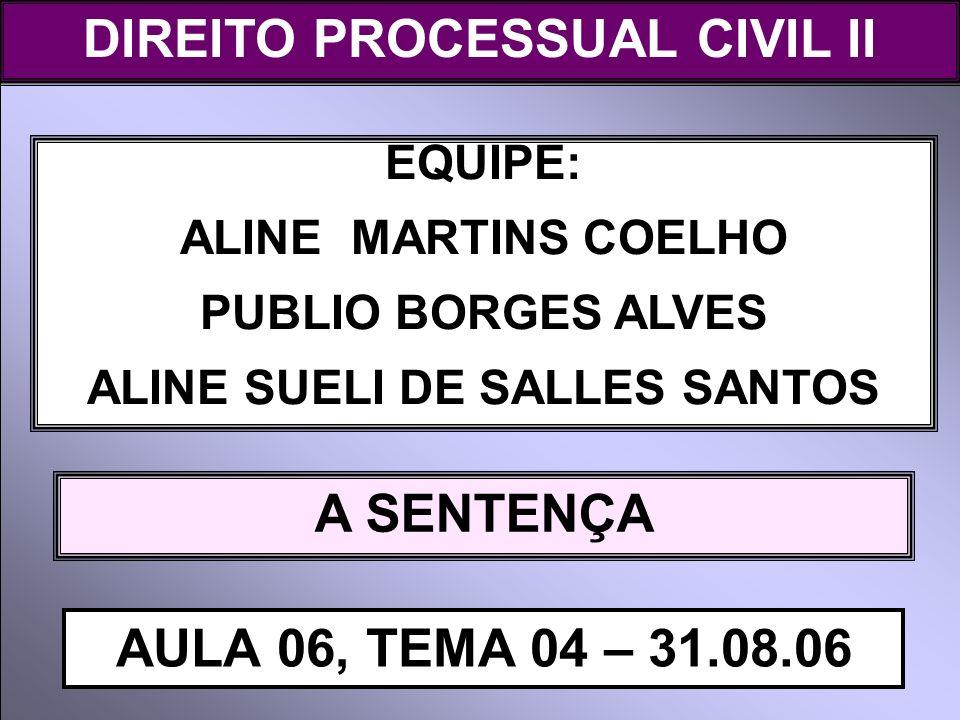 DIREITO PROCESSUAL CIVIL I EQUIPE: ALINE MARTINS COELHO PUBLIO BORGES ALVES ALINE SUELI DE SALLES SANTOS A SENTENÇA AULA 06, TEMA 04 – 31.08.06 DIREIT
