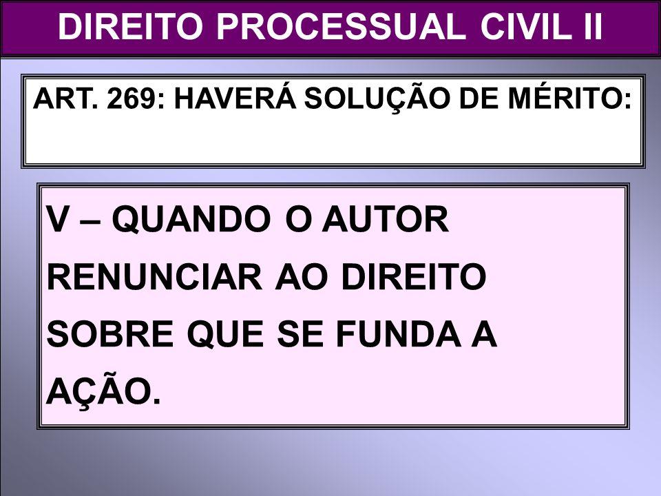 ART. 269: HAVERÁ SOLUÇÃO DE MÉRITO: V – QUANDO O AUTOR RENUNCIAR AO DIREITO SOBRE QUE SE FUNDA A AÇÃO. DIREITO PROCESSUAL CIVIL II