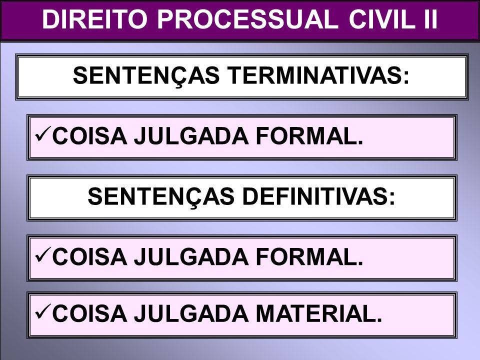 SENTENÇAS TERMINATIVAS: COISA JULGADA FORMAL. DIREITO PROCESSUAL CIVIL II SENTENÇAS DEFINITIVAS: COISA JULGADA FORMAL. COISA JULGADA MATERIAL.