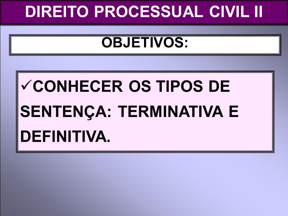 OBJETIVOS: DIREITO PROCESSUAL CIVIL II CONHECER OS TIPOS DE SENTENÇA: TERMINATIVA E DEFINITIVA.