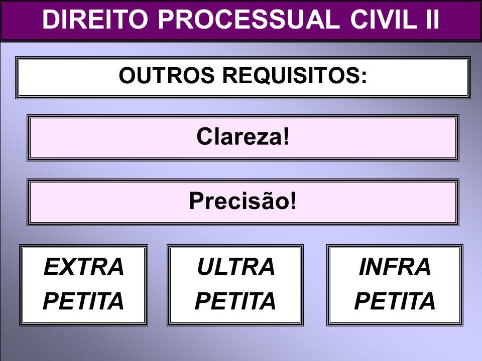 OUTROS REQUISITOS: Clareza! DIREITO PROCESSUAL CIVIL II Precisão! EXTRA PETITA ULTRA PETITA INFRA PETITA