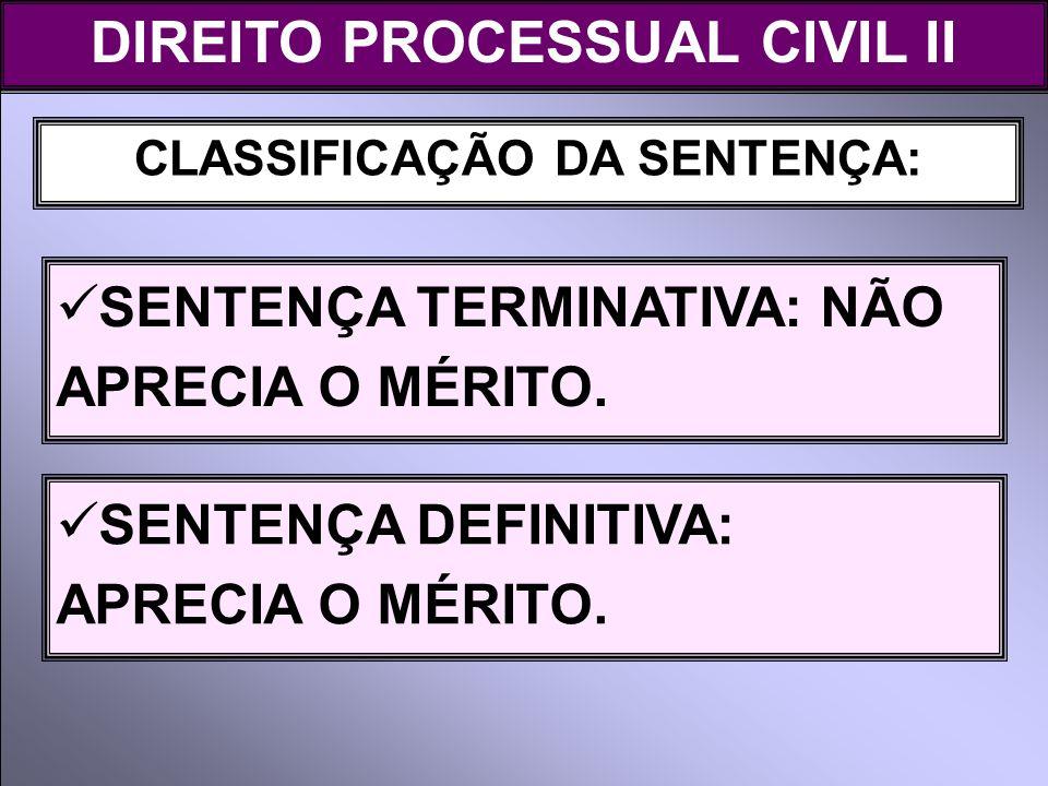 CLASSIFICAÇÃO DA SENTENÇA: SENTENÇA TERMINATIVA: NÃO APRECIA O MÉRITO. DIREITO PROCESSUAL CIVIL II SENTENÇA DEFINITIVA: APRECIA O MÉRITO.