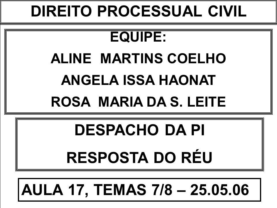 DIREITO PROCESSUAL CIVIL I EQUIPE: ALINE MARTINS COELHO ANGELA ISSA HAONAT ROSA MARIA DA S. LEITE DESPACHO DA PI RESPOSTA DO RÉU AULA 17, TEMAS 7/8 –