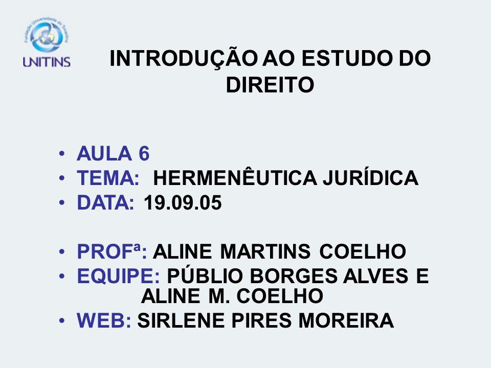 INTRODUÇÃO AO ESTUDO DO DIREITO AULA 6 TEMA: HERMENÊUTICA JURÍDICA DATA: 19.09.05 PROFª: ALINE MARTINS COELHO EQUIPE: PÚBLIO BORGES ALVES E ALINE M.