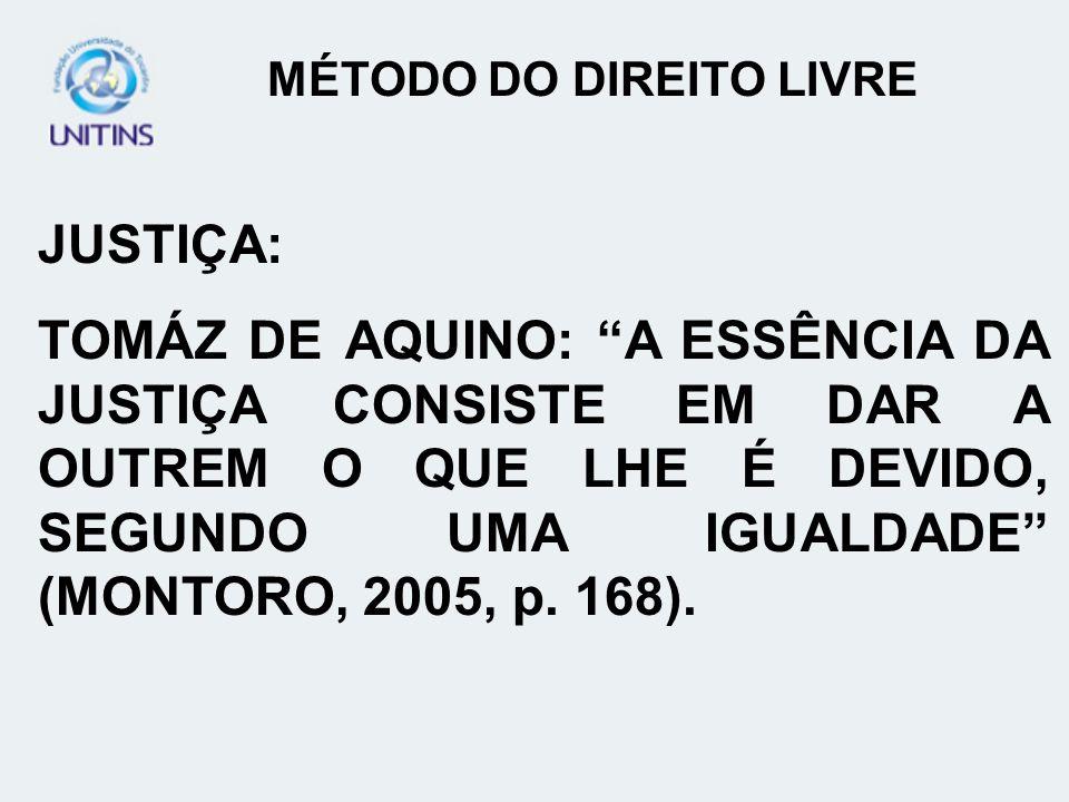 MÉTODO DO DIREITO LIVRE JUSTIÇA: TOMÁZ DE AQUINO: A ESSÊNCIA DA JUSTIÇA CONSISTE EM DAR A OUTREM O QUE LHE É DEVIDO, SEGUNDO UMA IGUALDADE (MONTORO, 2005, p.