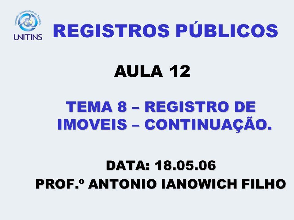 REGISTROS PÚBLICOS TEMA 8 – REGISTRO DE IMOVEIS – CONTINUAÇÃO. DATA: 18.05.06 PROF.º ANTONIO IANOWICH FILHO AULA 12