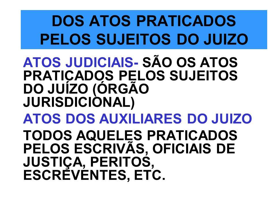DOS ATOS PRATICADOS PELOS SUJEITOS DO JUIZO ATOS JUDICIAIS- SÃO OS ATOS PRATICADOS PELOS SUJEITOS DO JUÍZO (ÓRGÃO JURISDICIONAL) ATOS DOS AUXILIARES D